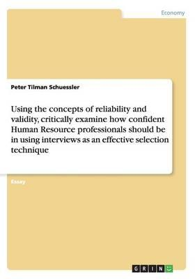 Using the concepts of reliability and validity, critically examine how confident Human Resource professionals should be in using interviews as an effective selection technique