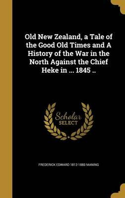Old New Zealand, a Tale of the Good Old Times and a History of the War in the North Against the Chief Heke in ... 1845 ..