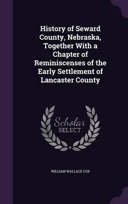History of Seward County, Nebraska, Together with a Chapter of Reminiscenses of the Early Settlement of Lancaster County