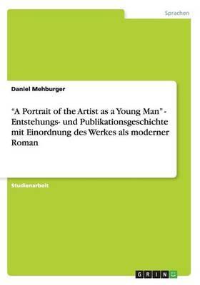 """""""A Portrait of the Artist as a Young Man"""" - Entstehungs- und Publikationsgeschichte mit Einordnung des Werkes als moderner Roman"""