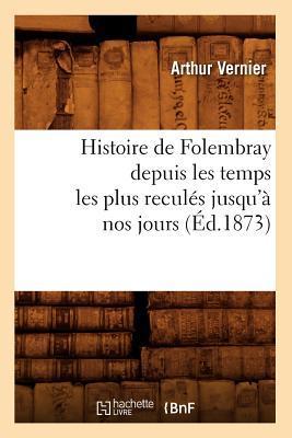 Histoire de Folembray Depuis les Temps les Plus Recules Jusqu'a Nos Jours, (ed.1873)