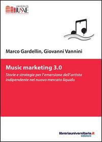Music marketing 3.0. Storie e strategie per l'emersione dell'artista indipendente nel nuovo mercato liquido