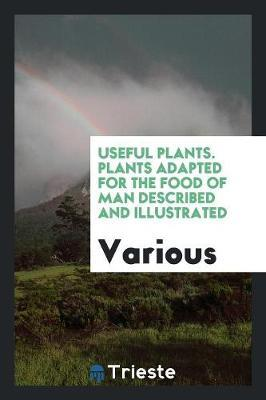 Useful Plants. Plants Adapted for the Food of Man Described and Illustrated