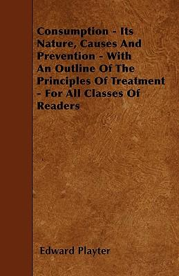 Consumption - Its Nature, Causes And Prevention - With An Outline Of The Principles Of Treatment - For All Classes Of Readers