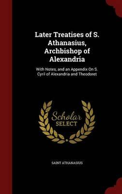 Later Treatises of S. Athanasius, Archbishop of Alexandria