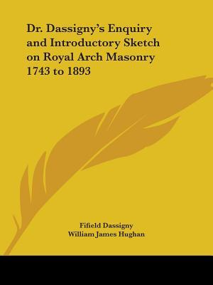 Dr. Dassigny's Enquiry and Introductory Sketch on Royal Arch Masonry 1743 to 1893 1764