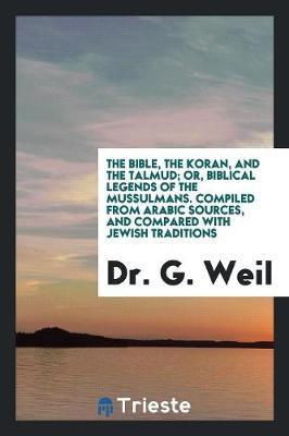 The Bible, the Koran, and the Talmud; Or, Biblical Legends of the Mussulmans. Compiled from Arabic Sources, and Compared with Jewish Traditions