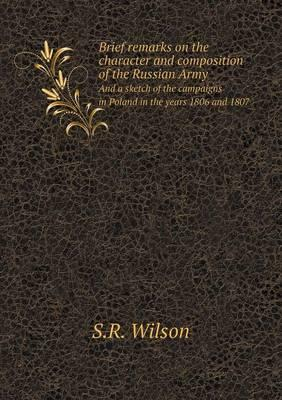 Brief Remarks on the Character and Composition of the Russian Army and a Sketch of the Campaigns in Poland in the Years 1806 and 1807