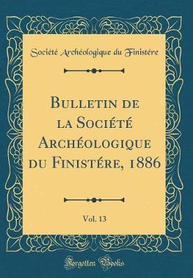 Bulletin de la Société Archéologique du Finistére, 1886, Vol. 13 (Classic Reprint)