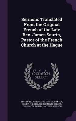 Sermons Translated from the Original French of the Late REV. James Saurin, Pastor of the French Church at the Hague