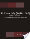 Sir Peter Lely (1618-1680): Dutch Classicist, English Portraitist, and Collector