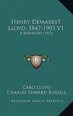 Henry Demarest Lloyd, 1847-1903 V1