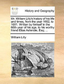 Mr William Lilly's History of His Life and Times, from the Year 1602, to 1681 Written by Himself in the 66th Year of His Age, to His Worthy Friend E