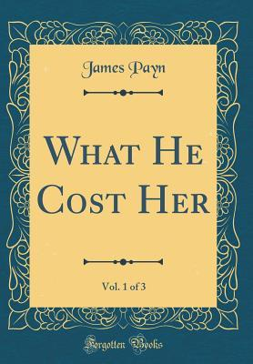 What He Cost Her, Vol. 1 of 3 (Classic Reprint)