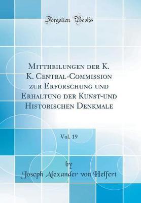 Mittheilungen der K. K. Central-Commission zur Erforschung und Erhaltung der Kunst-und Historischen Denkmale, Vol. 19 (Classic Reprint)