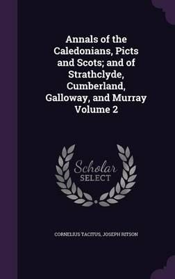 Annals of the Caledonians, Picts and Scots; And of Strathclyde, Cumberland, Galloway, and Murray Volume 2