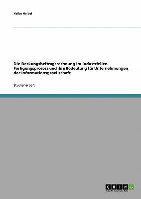 Die Deckungsbeitragsrechnung im industriellen Fertigungsprozess und ihre Bedeutung für Unternehmungen der Informationsgesellschaft