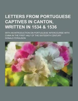 Letters from Portuguese Captives in Canton, Written in 1534 & 1536; With an Introduction on Portuguese Intercourse with China in the First Half of the