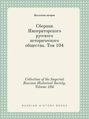 Collection of the Imperial Russian Historical Society. Volume 104