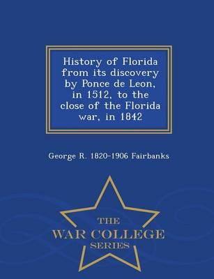 History of Florida from Its Discovery by Ponce de Leon, in 1512, to the Close of the Florida War, in 1842 - War College Series