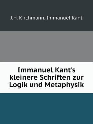 Immanuel Kant's Kleinere Schriften Zur Logik Und Metaphysik