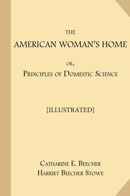 The American Woman's Home; Or, Principles of Domestic Science