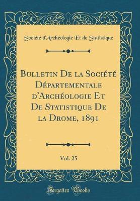 Bulletin De la Société Départementale d'Archéologie Et De Statistique De la Drome, 1891, Vol. 25 (Classic Reprint)