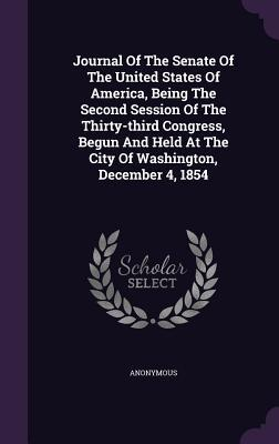 Journal of the Senate of the United States of America, Being the Second Session of the Thirty-Third Congress, Begun and Held at the City of Washington, December 4, 1854