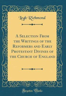 A Selection From the Writings of the Reformers and Early Protestant Divines of the Church of England (Classic Reprint)