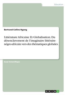 Littérature Africaine Et Globalisation. Du désenclavement de l'imaginaire littéraire négro-africain vers des thématiques globales