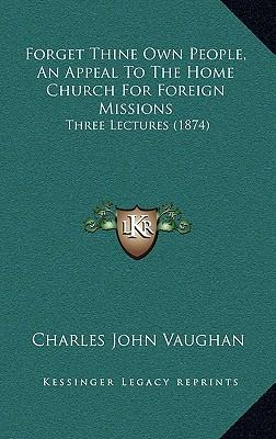 Forget Thine Own People, an Appeal to the Home Church for Foforget Thine Own People, an Appeal to the Home Church for Foreign Missions Reign Missions