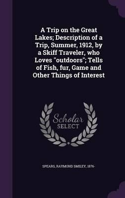 A Trip on the Great Lakes; Description of a Trip, Summer, 1912, by a Skiff Traveler, Who Loves Outdoors; Tells of Fish, Fur, Game and Other Things of Interest