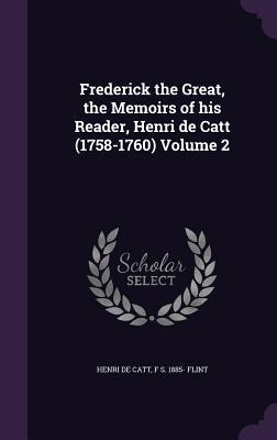 Frederick the Great, the Memoirs of His Reader, Henri de Catt (1758-1760) Volume 2