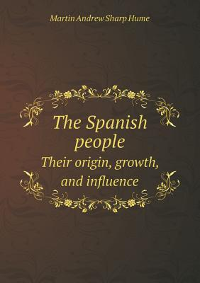 The Spanish People Their Origin, Growth, and Influence