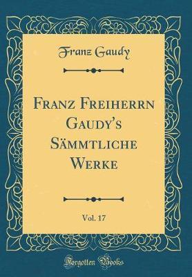 Franz Freiherrn Gaudy's Sämmtliche Werke, Vol. 17 (Classic Reprint)
