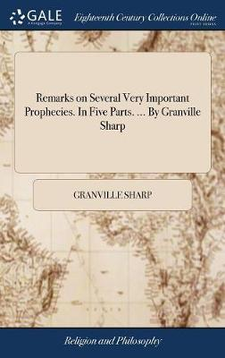 Remarks on Several Very Important Prophecies. in Five Parts. ... by Granville Sharp