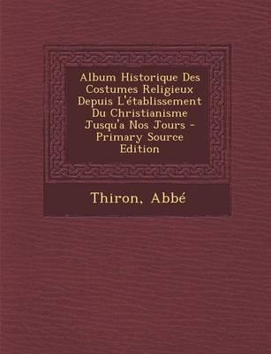 Album Historique Des Costumes Religieux Depuis L'Etablissement Du Christianisme Jusqu'a Nos Jours - Primary Source Edition