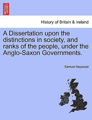 A Dissertation upon the distinctions in society, and ranks of the people, under the Anglo-Saxon Governments