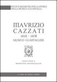 Maurizio Cazzati (1616-1678) musico guastallese. Nuovi studi e prospettive metodologiche
