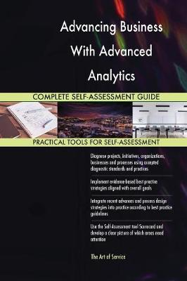 Advancing Business with Advanced Analytics Complete Self-Assessment Guide