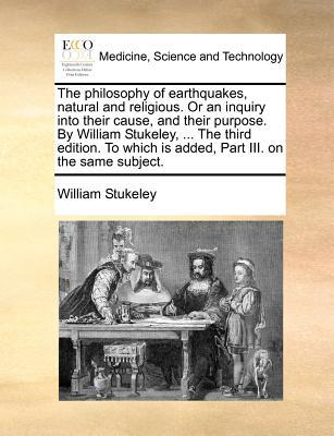 The Philosophy of Earthquakes, Natural and Religious. or an Inquiry Into Their Cause, and Their Purpose. by William Stukeley, ... the Third Edition. t