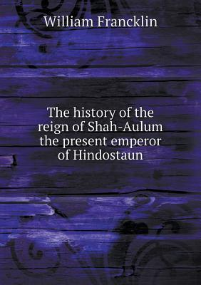 The History of the Reign of Shah-Aulum the Present Emperor of Hindostaun