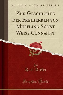 Zur Geschichte der Freiherren von Müffling Sonst Weiss Gennannt (Classic Reprint)