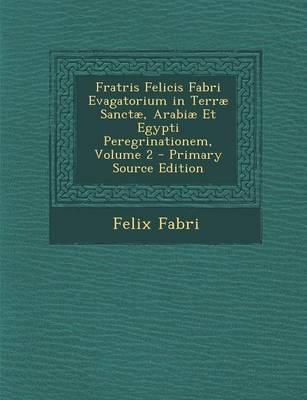 Fratris Felicis Fabri Evagatorium in Terrae Sanctae, Arabiae Et Egypti Peregrinationem, Volume 2 - Primary Source Edition