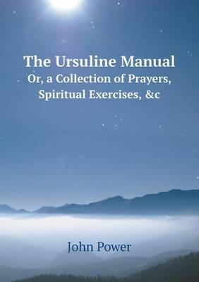 The Ursuline Manual Or, a Collection of Prayers, Spiritual Exercises, &C