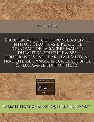 Eikonoklastes, Ou, Reponse Au Livre Intitule Eikon Basilike, Ou, Le Pourtrait de Sa Sacree Majeste Durant Sa Solitude & Ses Souffrances Par Le Sr. Sur La Seconde & Plus Ample Edition (1652)