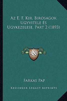 AZ E. F. Kir. Birosagok Ugyvitele Es Ugykezelese, Part 2 (1893)