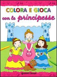 Colora e gioca con le principesse. Ediz. illustrata