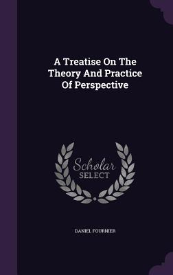 A Treatise on the Theory and Practice of Perspective