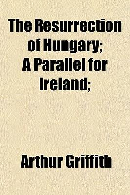 The Resurrection of Hungary; A Parallel for Ireland;